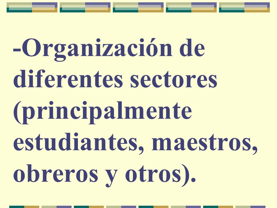 -Organización de diferentes sectores (principalmente estudiantes, maestros, obreros y otros).