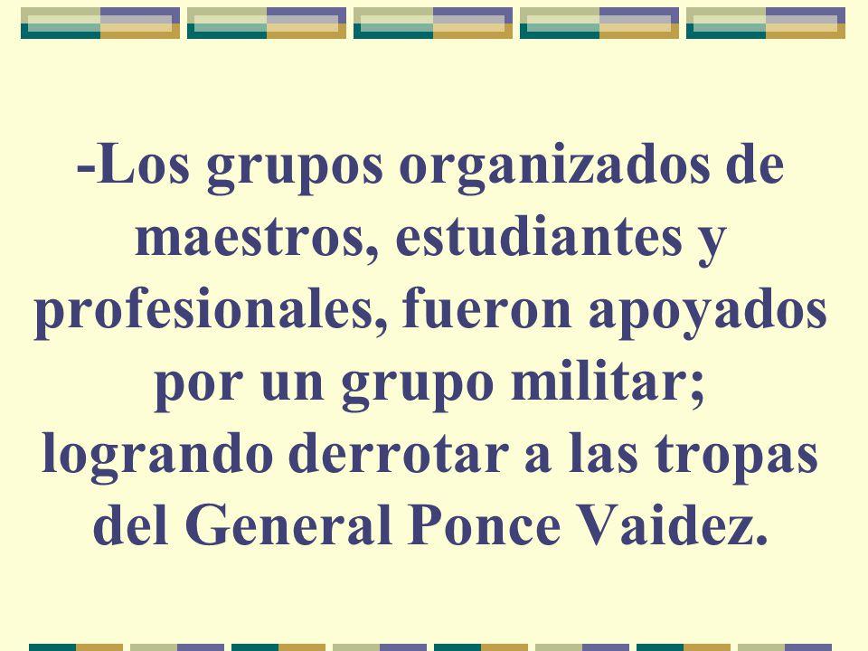 -Los grupos organizados de maestros, estudiantes y profesionales, fueron apoyados por un grupo militar; logrando derrotar a las tropas del General Pon