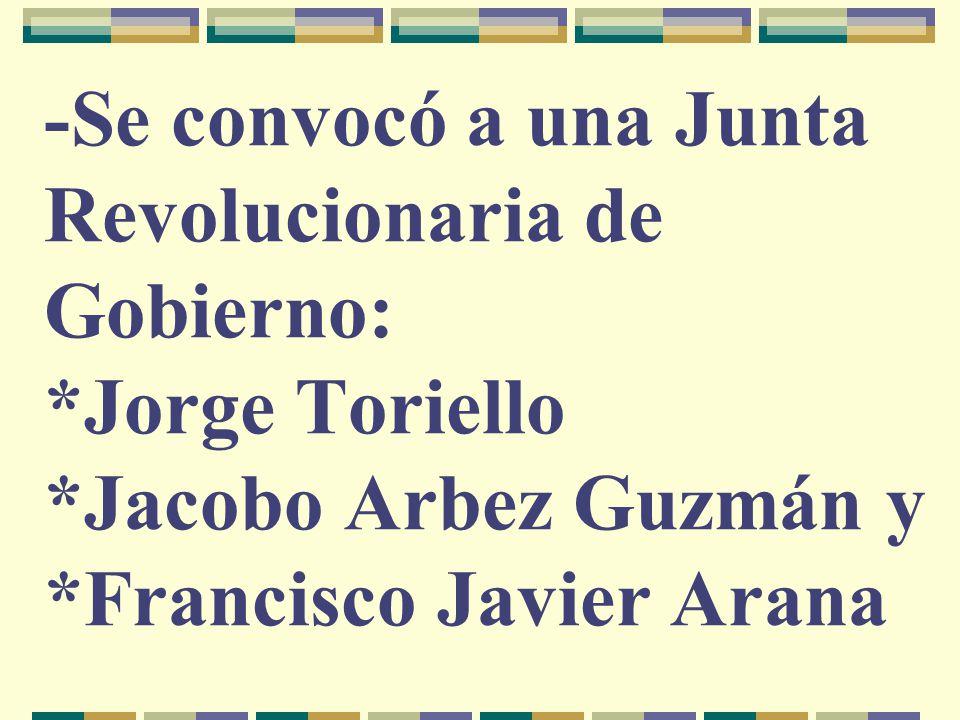 -Se convocó a una Junta Revolucionaria de Gobierno: *Jorge Toriello *Jacobo Arbez Guzmán y *Francisco Javier Arana