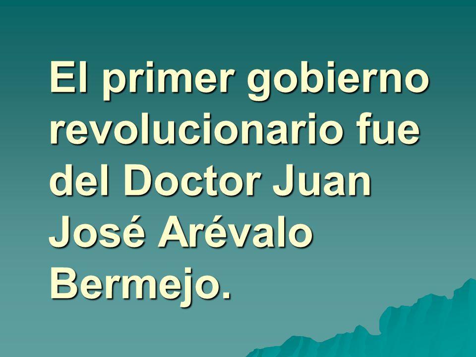 El primer gobierno revolucionario fue del Doctor Juan José Arévalo Bermejo.