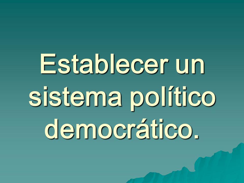 Establecer un sistema político democrático.