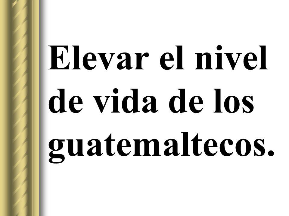 Elevar el nivel de vida de los guatemaltecos.