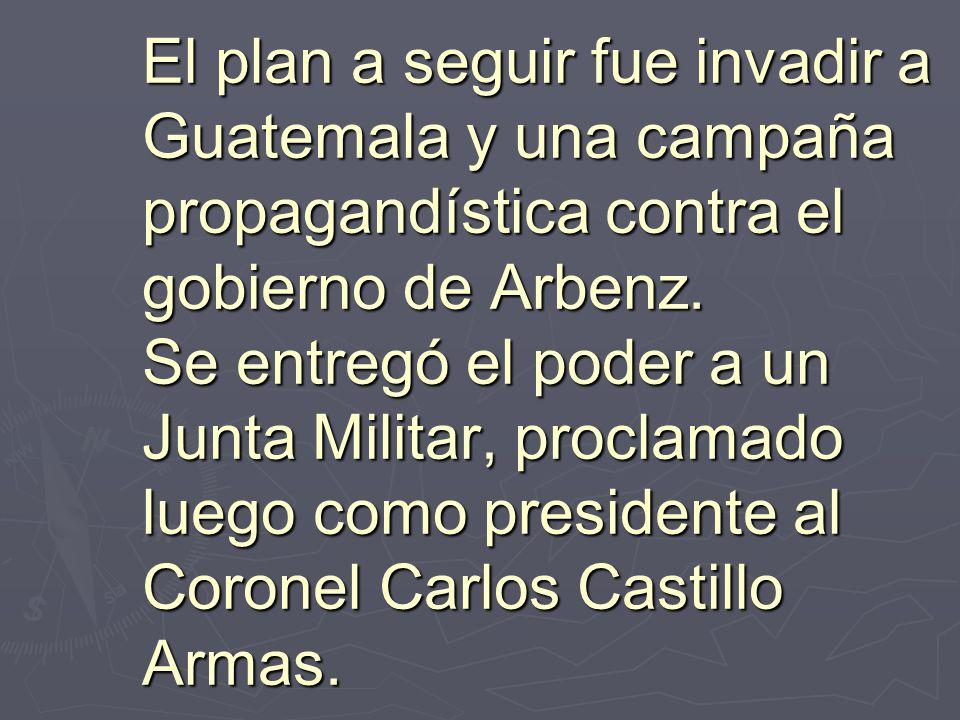 El plan a seguir fue invadir a Guatemala y una campaña propagandística contra el gobierno de Arbenz. Se entregó el poder a un Junta Militar, proclamad