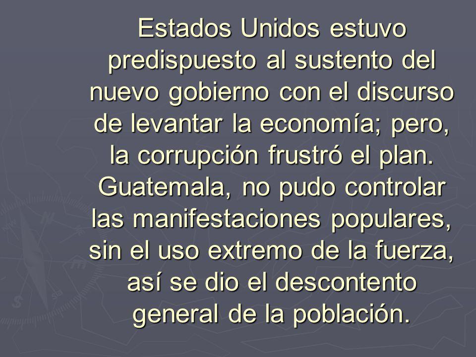 Estados Unidos estuvo predispuesto al sustento del nuevo gobierno con el discurso de levantar la economía; pero, la corrupción frustró el plan. Guatem