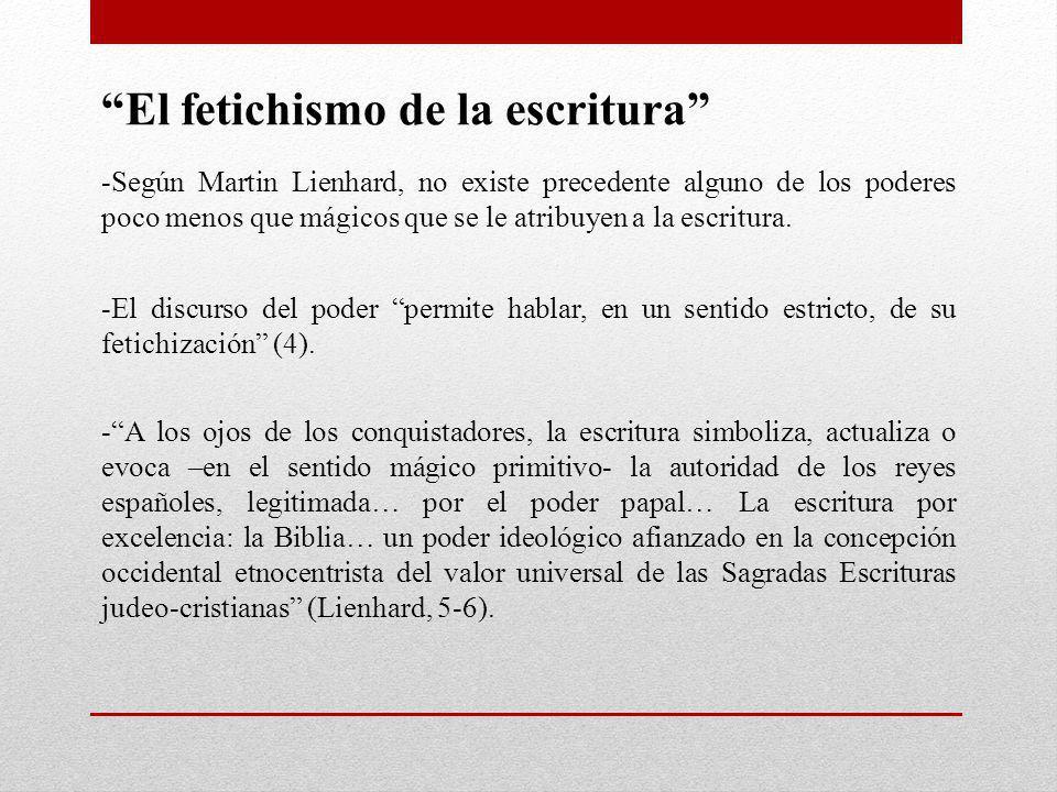 El fetichismo de la escritura -Según Martin Lienhard, no existe precedente alguno de los poderes poco menos que mágicos que se le atribuyen a la escri