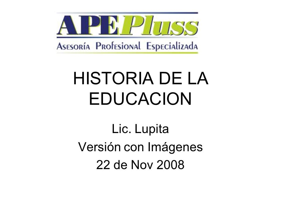HISTORIA DE LA EDUCACION Lic. Lupita Versión con Imágenes 22 de Nov 2008