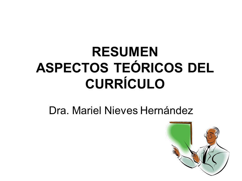 RESUMEN ASPECTOS TEÓRICOS DEL CURRÍCULO Dra. Mariel Nieves Hernández