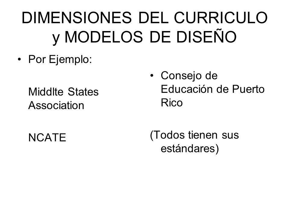 DIMENSIONES DEL CURRICULO y MODELOS DE DISEÑO Por Ejemplo: Middlte States Association NCATE Consejo de Educación de Puerto Rico (Todos tienen sus está