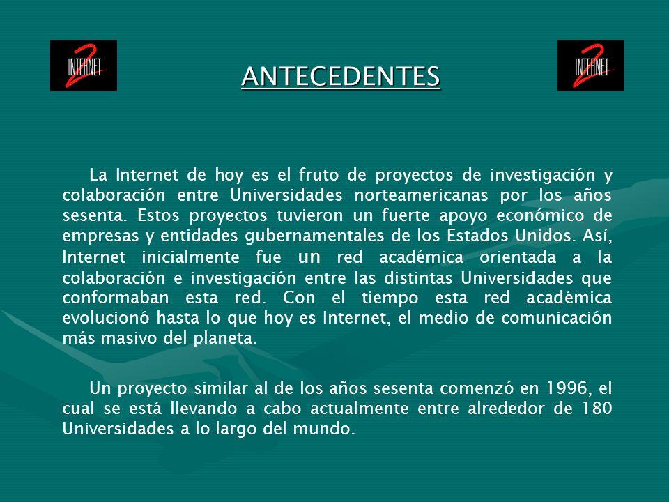 ANTECEDENTES La Internet de hoy es el fruto de proyectos de investigación y colaboración entre Universidades norteamericanas por los años sesenta. Est