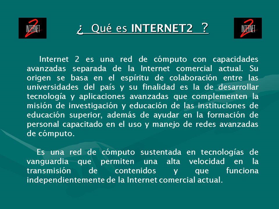 ¿ Qué es INTERNET2 ? Internet 2 es una red de cómputo con capacidades avanzadas separada de la Internet comercial actual. Su origen se basa en el espí