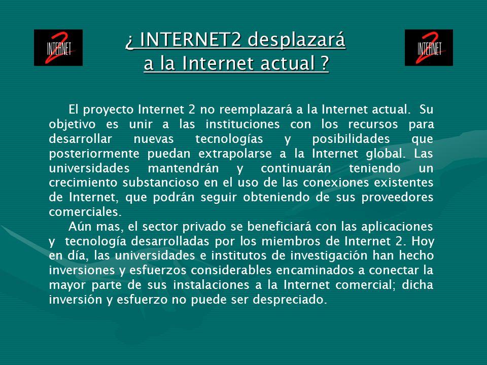 ¿ INTERNET2 desplazará El proyecto Internet 2 no reemplazará a la Internet actual. Su objetivo es unir a las instituciones con los recursos para desar