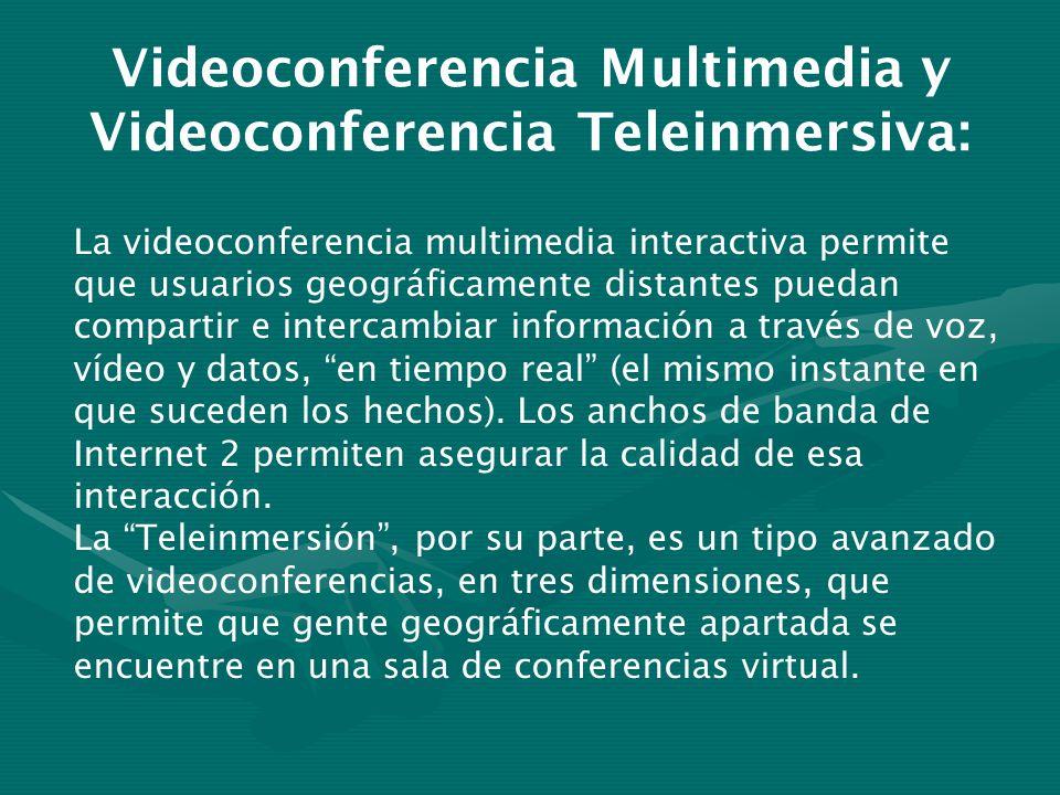 Videoconferencia Multimedia y Videoconferencia Teleinmersiva: La videoconferencia multimedia interactiva permite que usuarios geográficamente distantes puedan compartir e intercambiar información a través de voz, vídeo y datos, en tiempo real (el mismo instante en que suceden los hechos).