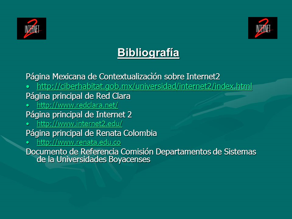 Bibliografía Página Mexicana de Contextualizacìón sobre Internet2 http://ciberhabitat.gob.mx/universidad/internet2/index.htmlhttp://ciberhabitat.gob.mx/universidad/internet2/index.htmlhttp://ciberhabitat.gob.mx/universidad/internet2/index.html Página principal de Red Clara http://www.redclara.net/http://www.redclara.net/http://www.redclara.net/ Página principal de Internet 2 http://www.internet2.edu/http://www.internet2.edu/http://www.internet2.edu/ Página principal de Renata Colombia http://www.renata.edu.cohttp://www.renata.edu.cohttp://www.renata.edu.co Documento de Referencia Comisión Departamentos de Sistemas de la Universidades Boyacenses