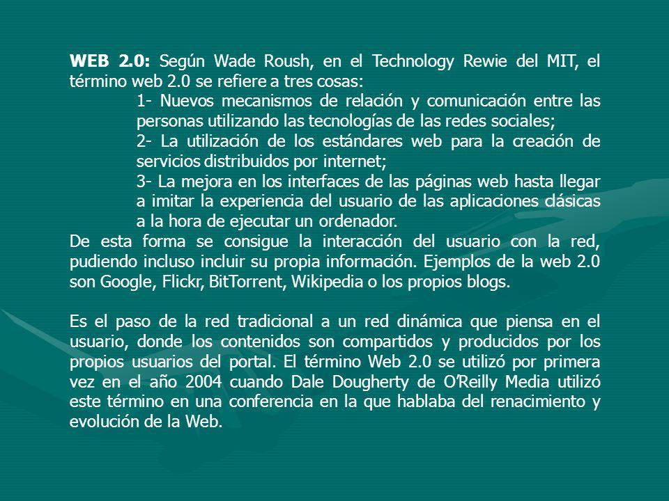 WEB 2.0: Según Wade Roush, en el Technology Rewie del MIT, el término web 2.0 se refiere a tres cosas: 1- Nuevos mecanismos de relación y comunicación