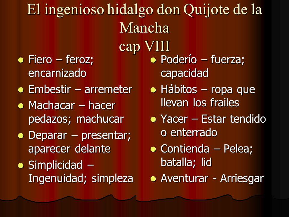 El ingenioso hidalgo don Quijote de la Mancha cap VIII Fiero – feroz; encarnizado Fiero – feroz; encarnizado Embestir – arremeter Embestir – arremeter
