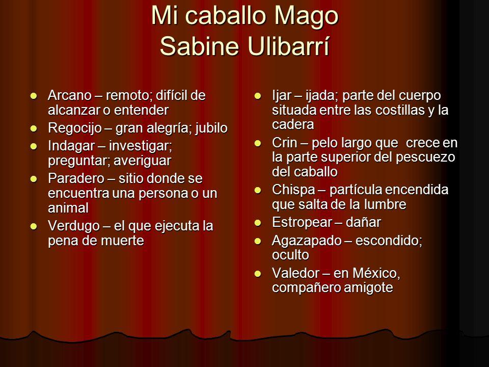 Mi caballo Mago Sabine Ulibarrí Arcano – remoto; difícil de alcanzar o entender Arcano – remoto; difícil de alcanzar o entender Regocijo – gran alegrí