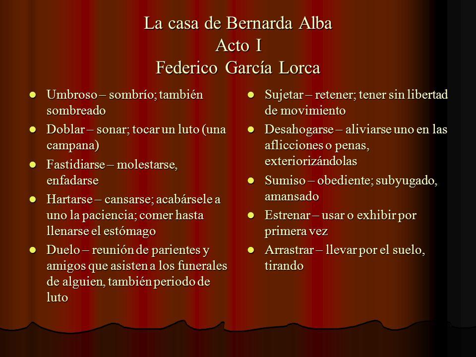 La casa de Bernarda Alba Acto I Federico García Lorca Umbroso – sombrío; también sombreado Umbroso – sombrío; también sombreado Doblar – sonar; tocar