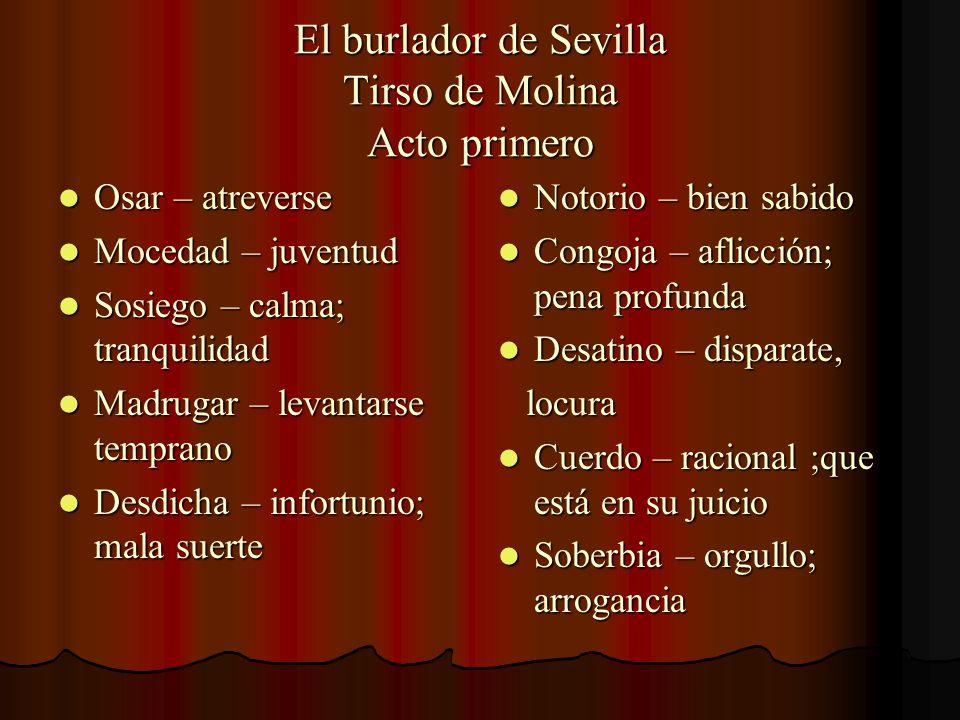 El burlador de Sevilla Tirso de Molina Acto primero Osar – atreverse Osar – atreverse Mocedad – juventud Mocedad – juventud Sosiego – calma; tranquili