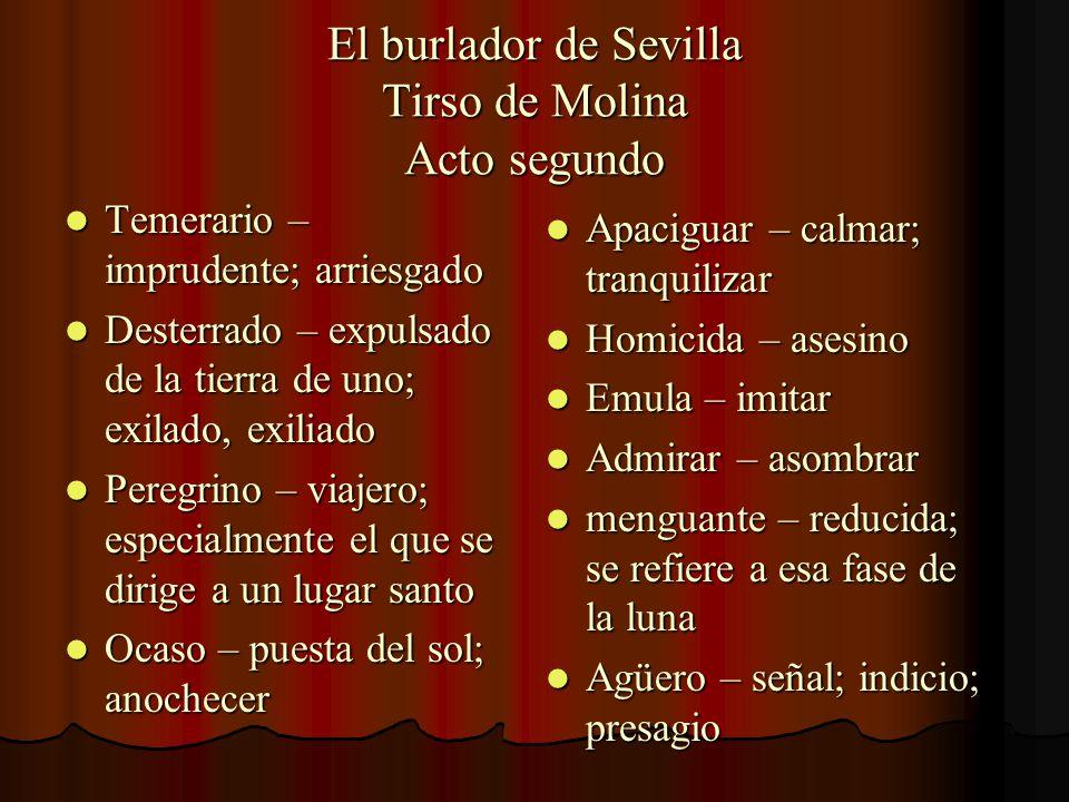 El burlador de Sevilla Tirso de Molina Acto segundo Temerario – imprudente; arriesgado Temerario – imprudente; arriesgado Desterrado – expulsado de la