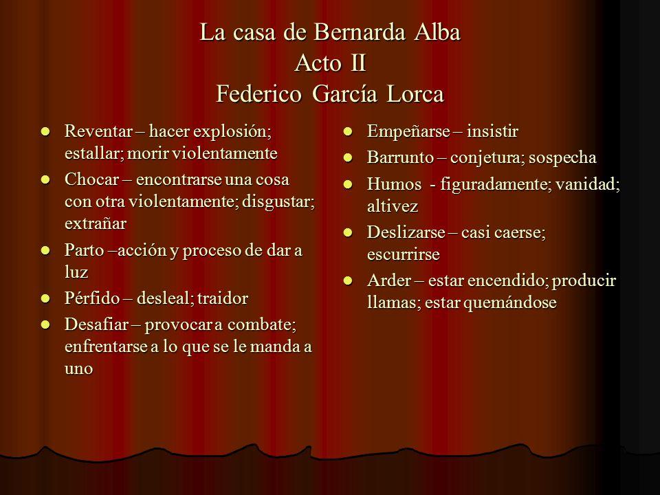 La casa de Bernarda Alba Acto II Federico García Lorca Reventar – hacer explosión; estallar; morir violentamente Reventar – hacer explosión; estallar;