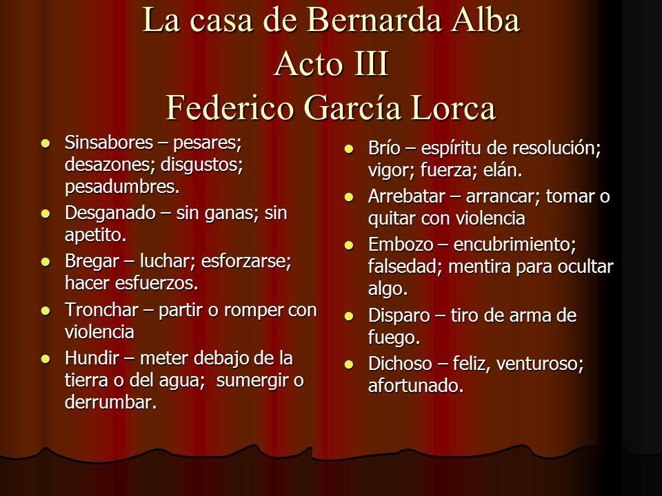 La casa de Bernarda Alba Acto III Federico García Lorca Sinsabores – pesares; desazones; disgustos; pesadumbres. Sinsabores – pesares; desazones; disg