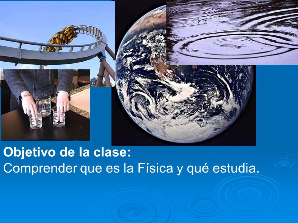Objetivo de la clase: Comprender que es la Física y qué estudia.