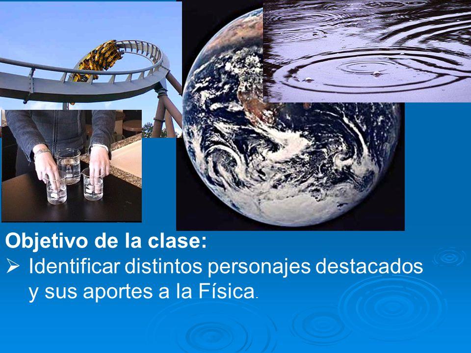 Objetivo de la clase: Identificar distintos personajes destacados y sus aportes a la Física.