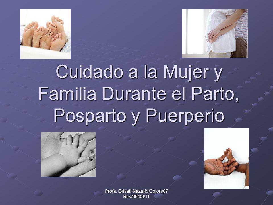 Profa. Grisell Nazario Colón/07 Rev/08/09/11 Cuidado a la Mujer y Familia Durante el Parto, Posparto y Puerperio