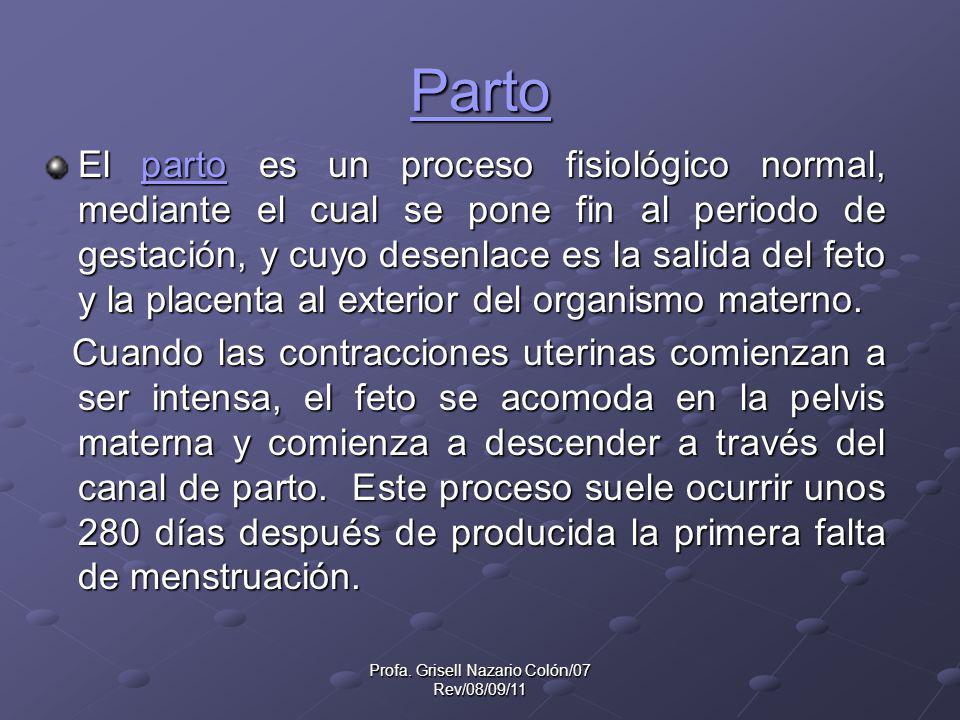 Profa. Grisell Nazario Colón/07 Rev/08/09/11 Parto El parto es un proceso fisiológico normal, mediante el cual se pone fin al periodo de gestación, y