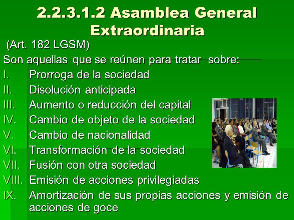 2.2.3.1.2 Asamblea General Extraordinaria (Art. 182 LGSM) (Art. 182 LGSM) Son aquellas que se reúnen para tratar sobre: I.Prorroga de la sociedad II.D