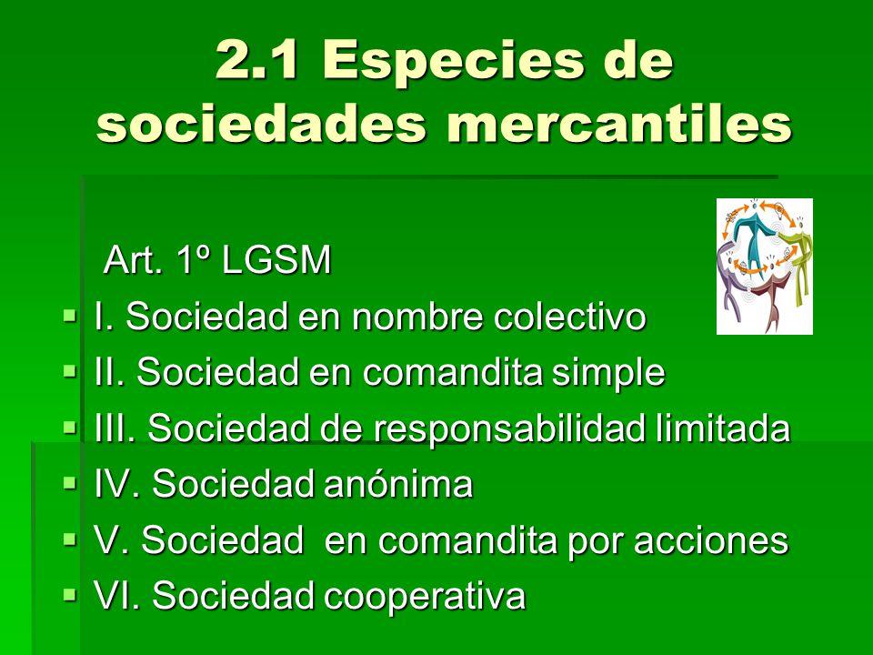 2.1 Especies de sociedades mercantiles Art. 1º LGSM Art. 1º LGSM I. Sociedad en nombre colectivo I. Sociedad en nombre colectivo II. Sociedad en coman