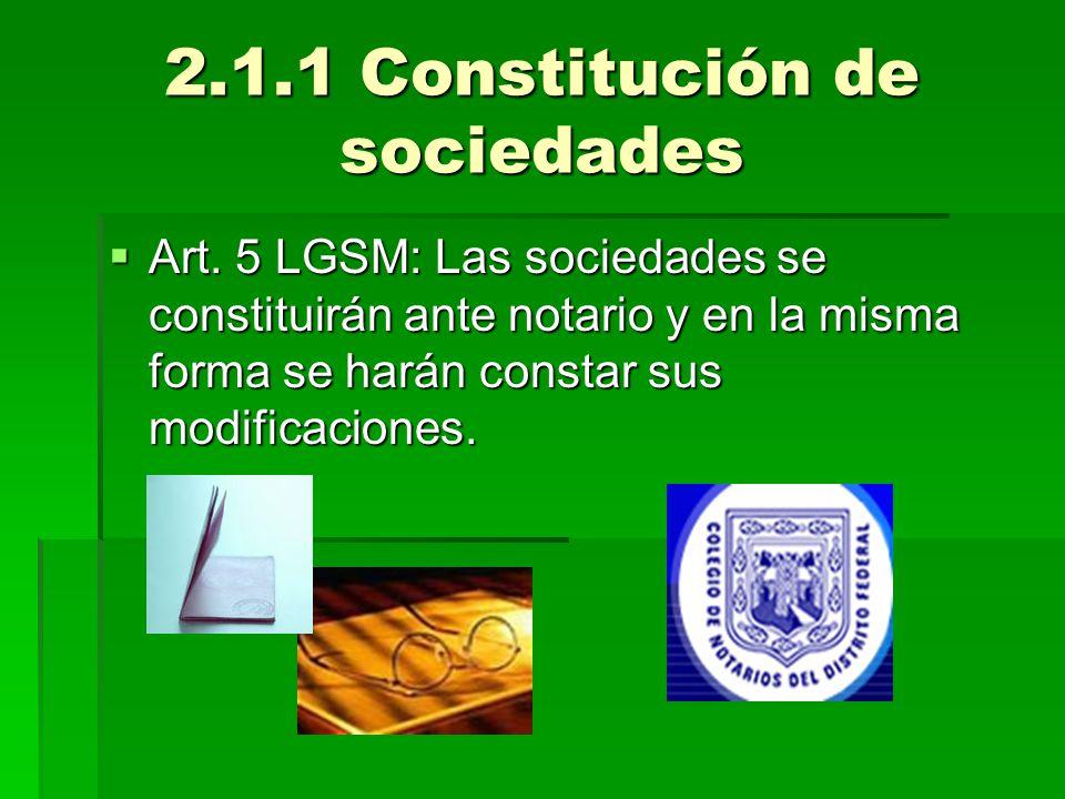 2.1.1 Constitución de sociedades Art. 5 LGSM: Las sociedades se constituirán ante notario y en la misma forma se harán constar sus modificaciones. Art