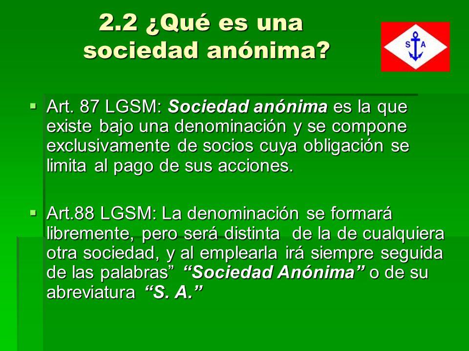 2.2 ¿Qué es una sociedad anónima? 2.2 ¿Qué es una sociedad anónima? Art. 87 LGSM: Sociedad anónima es la que existe bajo una denominación y se compone