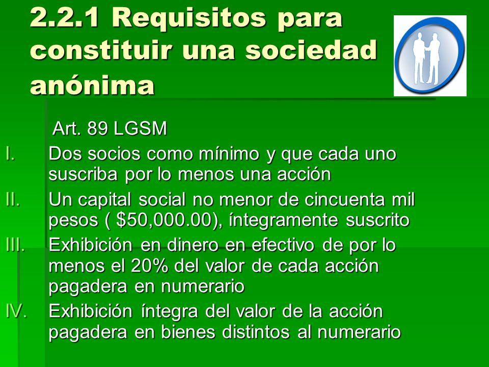 2.2.1 Requisitos para constituir una sociedad anónima Art. 89 LGSM Art. 89 LGSM I.Dos socios como mínimo y que cada uno suscriba por lo menos una acci