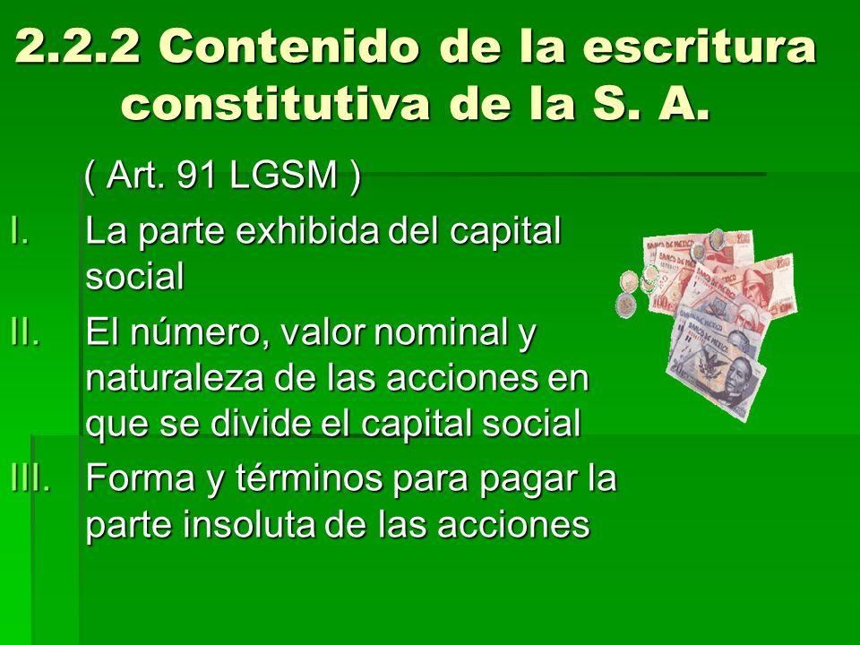 2.2.2 Contenido de la escritura constitutiva de la S. A. ( Art. 91 LGSM ) ( Art. 91 LGSM ) I.La parte exhibida del capital social II.El número, valor