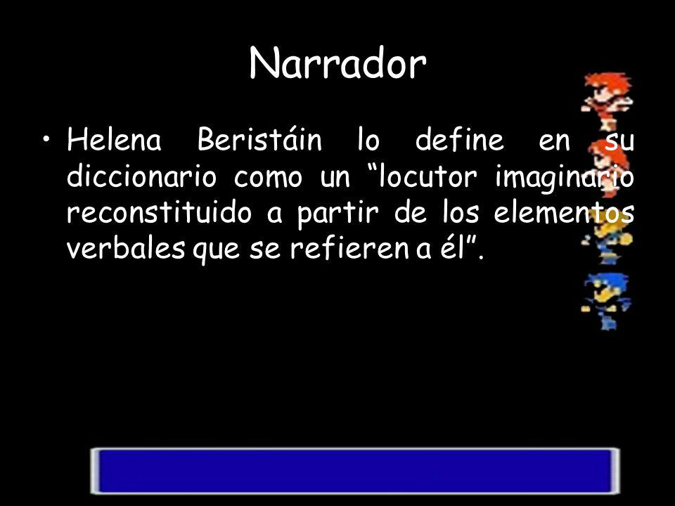 Narrador Helena Beristáin lo define en su diccionario como un locutor imaginario reconstituido a partir de los elementos verbales que se refieren a él