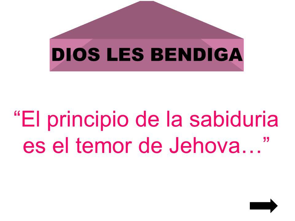 DIOS LES BENDIGA El principio de la sabiduria es el temor de Jehova…