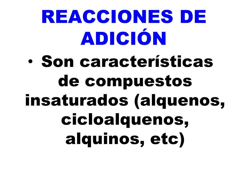 REACCIONES DE ADICIÓN Son características de compuestos insaturados (alquenos, cicloalquenos, alquinos, etc)