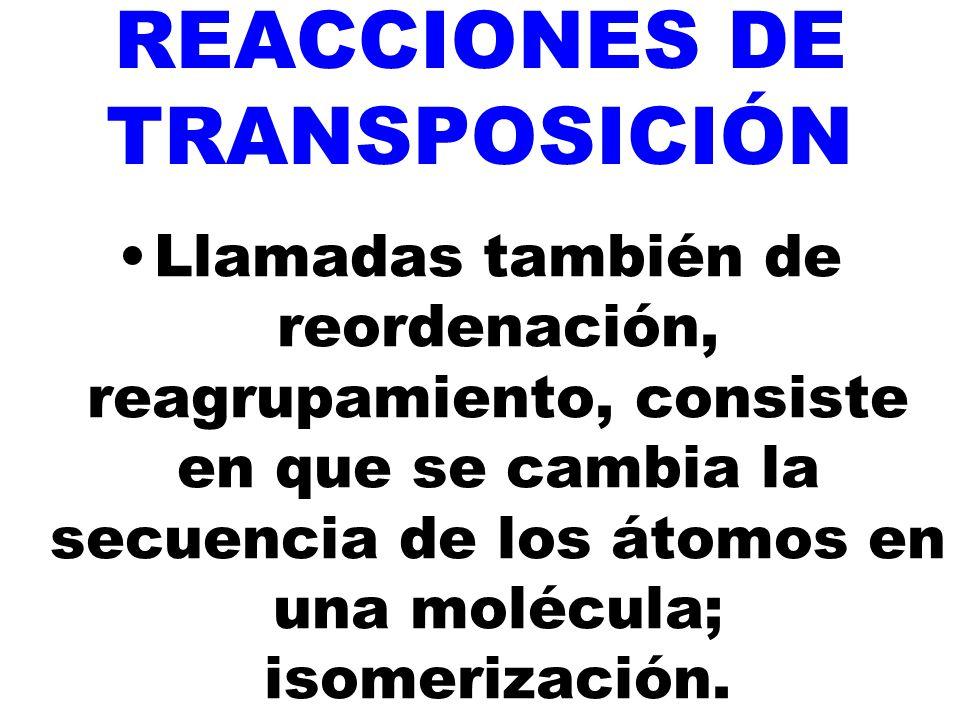 REACCIONES DE TRANSPOSICIÓN Llamadas también de reordenación, reagrupamiento, consiste en que se cambia la secuencia de los átomos en una molécula; isomerización.