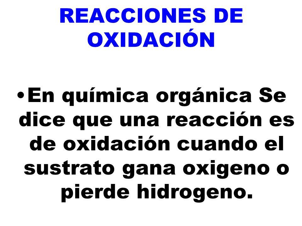 REACCIONES DE OXIDACIÓN En química orgánica Se dice que una reacción es de oxidación cuando el sustrato gana oxigeno o pierde hidrogeno.