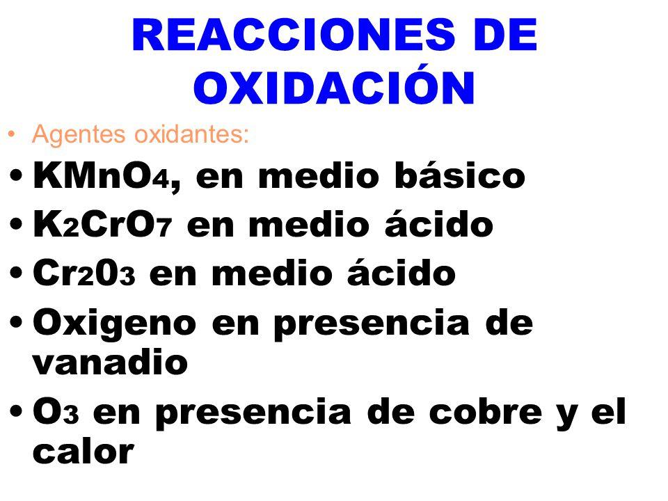 REACCIONES DE OXIDACIÓN Agentes oxidantes: KMnO 4, en medio básico K 2 CrO 7 en medio ácido Cr 2 0 3 en medio ácido Oxigeno en presencia de vanadio O 3 en presencia de cobre y el calor