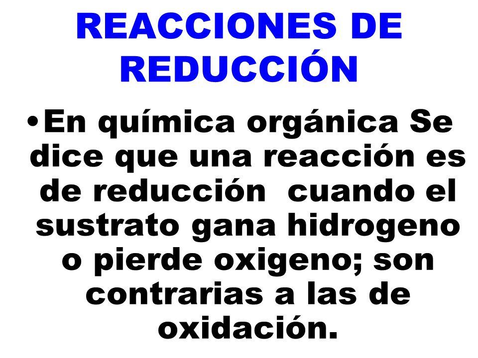 REACCIONES DE REDUCCIÓN En química orgánica Se dice que una reacción es de reducción cuando el sustrato gana hidrogeno o pierde oxigeno; son contrarias a las de oxidación.