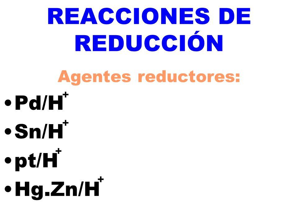 + + + + REACCIONES DE REDUCCIÓN Agentes reductores: Pd/H Sn/H pt/H Hg.Zn/H