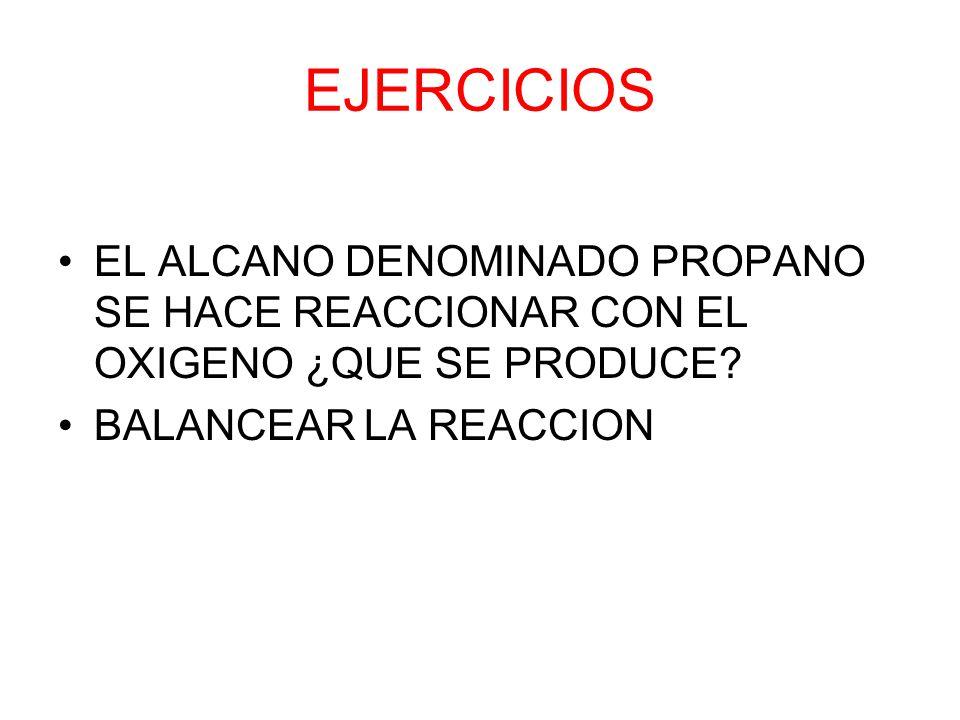 EJERCICIOS EL ALCANO DENOMINADO PROPANO SE HACE REACCIONAR CON EL OXIGENO ¿QUE SE PRODUCE? BALANCEAR LA REACCION