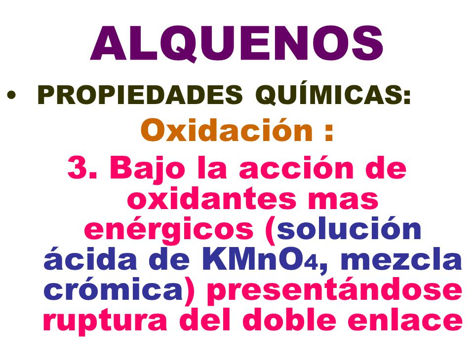 ALQUENOS PROPIEDADES QUÍMICAS: Oxidación : 3. Bajo la acción de oxidantes mas enérgicos (solución ácida de KMnO 4, mezcla crómica) presentándose ruptu
