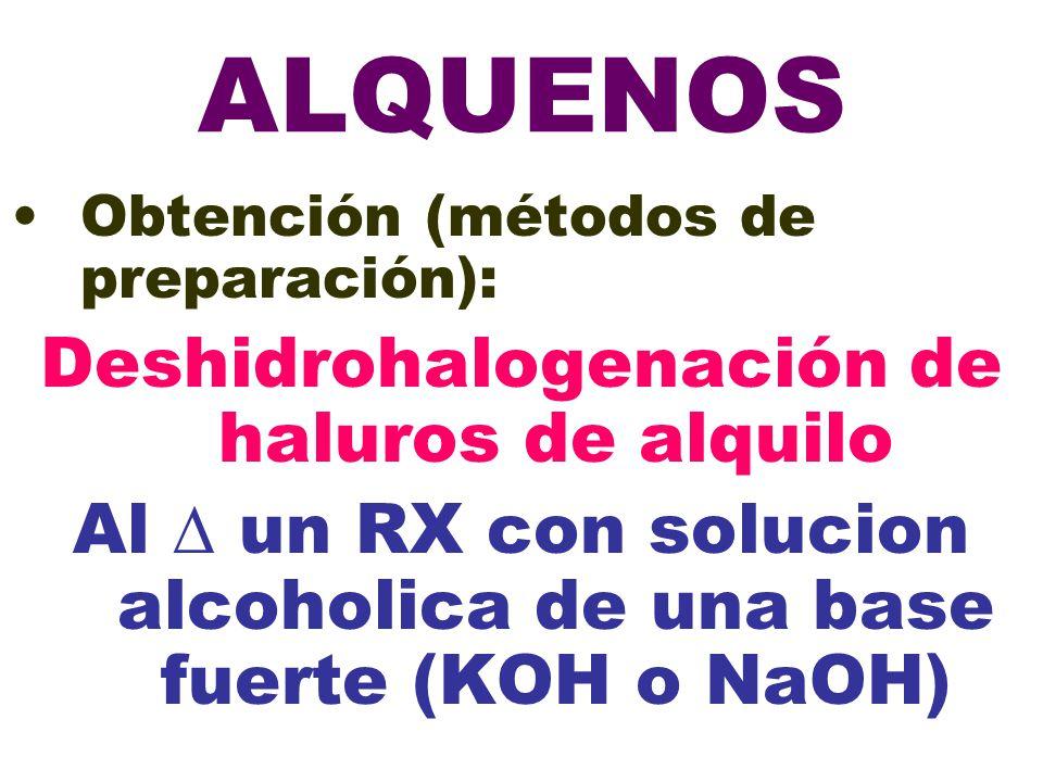 ALQUENOS Obtención (métodos de preparación): Deshidrohalogenación de haluros de alquilo Al un RX con solucion alcoholica de una base fuerte (KOH o NaOH)