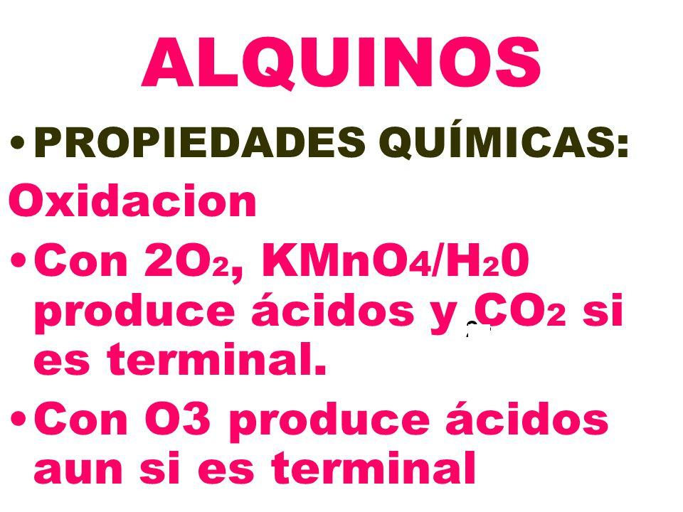 2+ ALQUINOS PROPIEDADES QUÍMICAS: Oxidacion Con 2O 2, KMnO 4 /H 2 0 produce ácidos y CO 2 si es terminal. Con O3 produce ácidos aun si es terminal