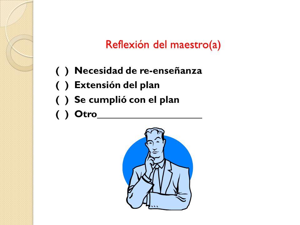 Reflexión del maestro(a) Reflexión del maestro(a) ( ) Necesidad de re-enseñanza ( ) Extensión del plan ( ) Se cumplió con el plan ( ) Otro_____________________