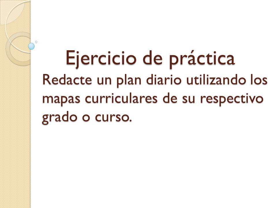 Ejercicio de práctica Redacte un plan diario utilizando los mapas curriculares de su respectivo grado o curso.