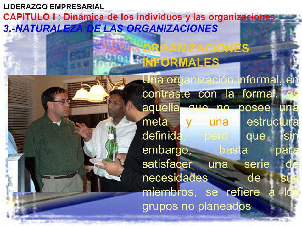 LIDERAZGO EMPRESARIAL CAPITULO I : Dinámica de los individuos y las organizaciones 3.-NATURALEZA DE LAS ORGANIZACIONES ORGANIZACIONES INFORMALES Una o